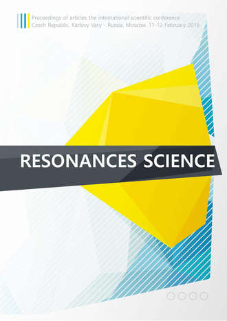 Resonances science. Proceedings of articles the international scientific conference. Czech Republic, Karlovy Vary – Russia, Moscow, 11–12 February 2016